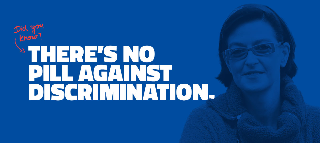 THERE'S NO PILL AGAINST DISCRIMINATION.